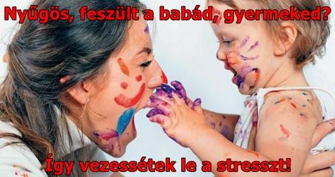 Nyűgös, feszült a babád, gyermeked? Így vezessétek le a stresszt!