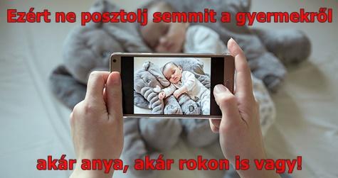 Ezért ne posztolj semmit a gyermekről – akár anya, akár rokon is vagy!