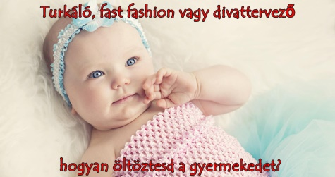 Turkáló, fast fashion vagy divattervező – hogyan öltöztesd a gyermekedet?