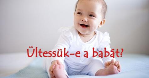 Ültessük-e a babát?